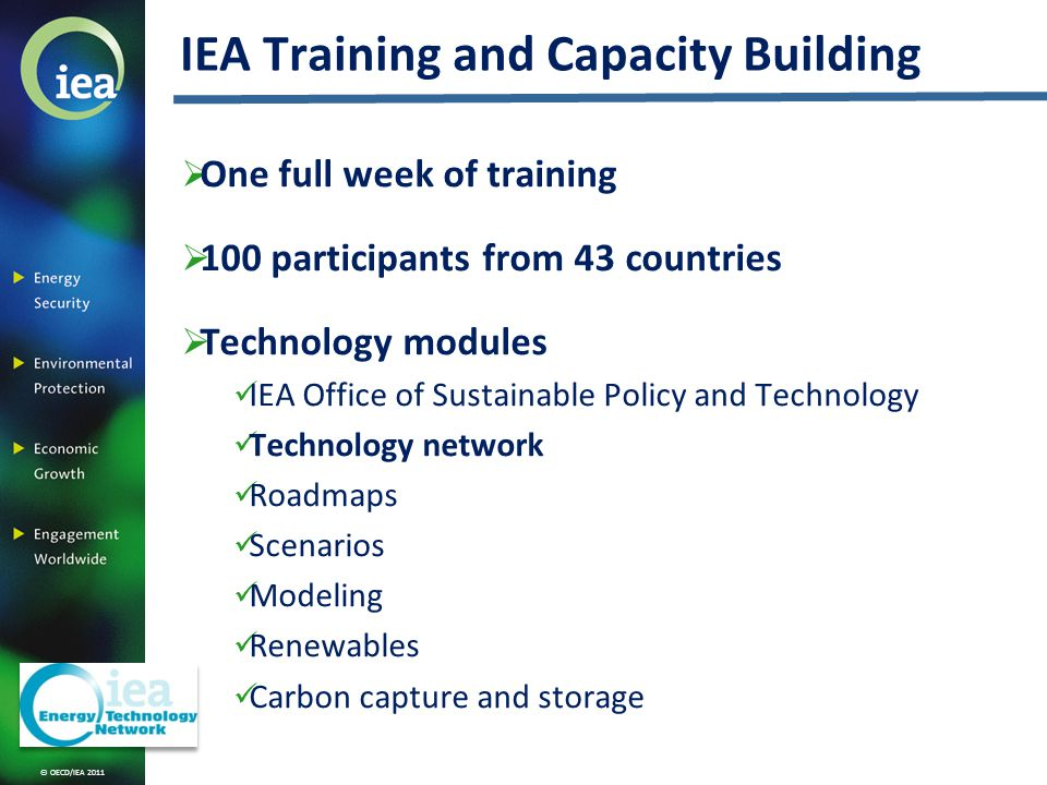© OECD/IEA 2011 One full week of training 100 participants from 43 countries Technology modules IEA Office of Sustainable Policy and Technology Technology network Roadmaps Scenarios Modeling Renewables Carbon capture and storage IEA Training and Capacity Building