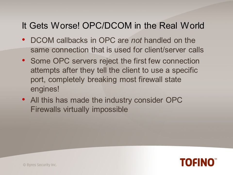 2222 Rockwell-CSP Because OPC is free to use any port between 1024 and 65535 it is IT firewall unfriendly You dont know in advance what port the server will use So you cant define the firewall rule You have to leave all ports open on your firewall Configuring your firewall to leave such a wide range of ports open creates a serious security hole Until Now - An Unfirewallable Protocol 2404 IEC 60870-5-104 5000 Mitsibishi MELSCQNA 5450 PI Data Historian 9100 Omron FINS And 1000s more!