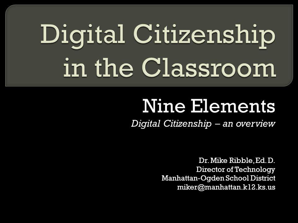 Nine Elements Digital Citizenship – an overview Dr. Mike Ribble, Ed. D. Director of Technology Manhattan-Ogden School District miker@manhattan.k12.ks.