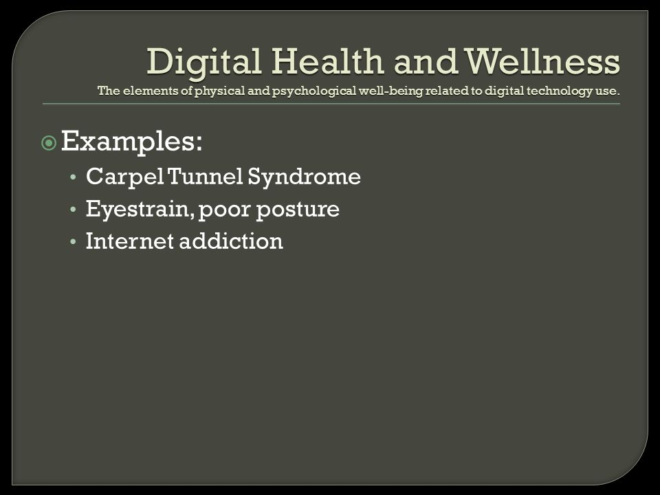 Examples: Carpel Tunnel Syndrome Eyestrain, poor posture Internet addiction Digital Health and Wellness The elements of physical and psychological wel