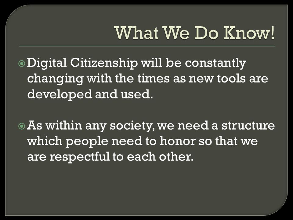 What We Do Know! Digital Citizenship will be constantly changing with the times as new tools are developed and used. As within any society, we need a