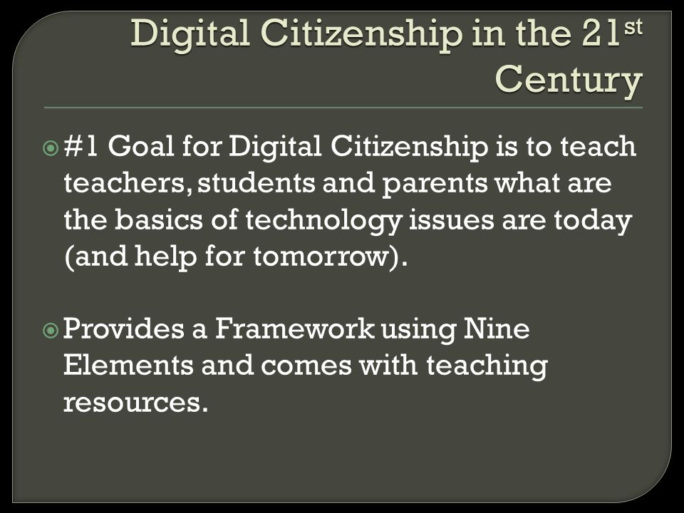 Digital Citizenship in the 21 st Century #1 Goal for Digital Citizenship is to teach teachers, students and parents what are the basics of technology