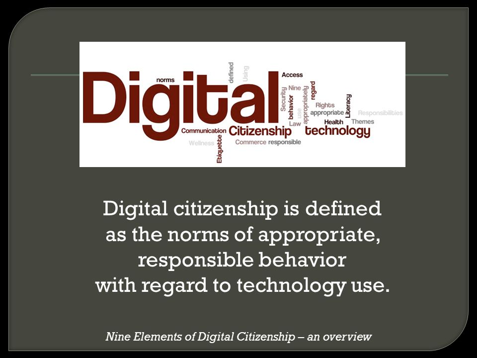 Digital citizenship is defined as the norms of appropriate, responsible behavior with regard to technology use. Nine Elements of Digital Citizenship –