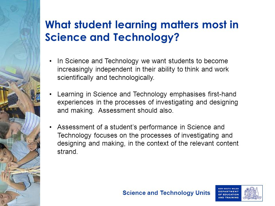Science and Technology Units What student learning matters most in Science and Technology? In Science and Technology we want students to become increa
