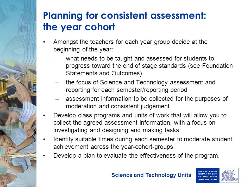 Science and Technology Units Planning for consistent assessment: the year cohort Amongst the teachers for each year group decide at the beginning of t