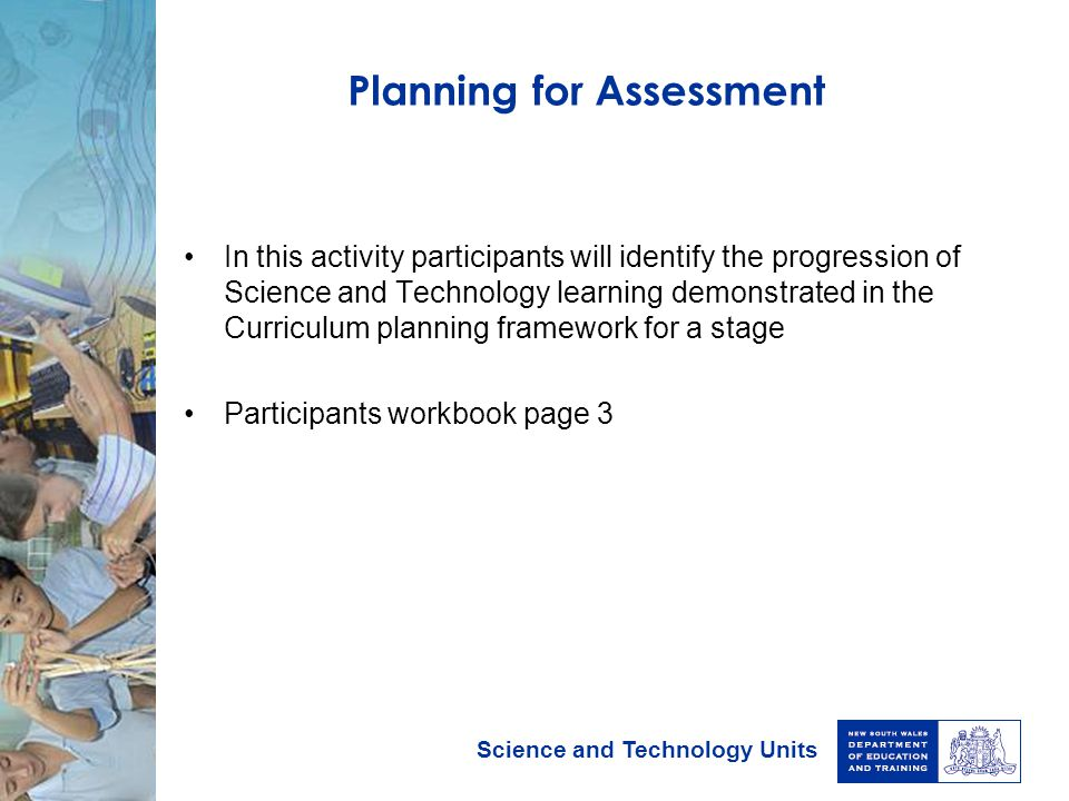 Science and Technology Units Planning for Assessment In this activity participants will identify the progression of Science and Technology learning de