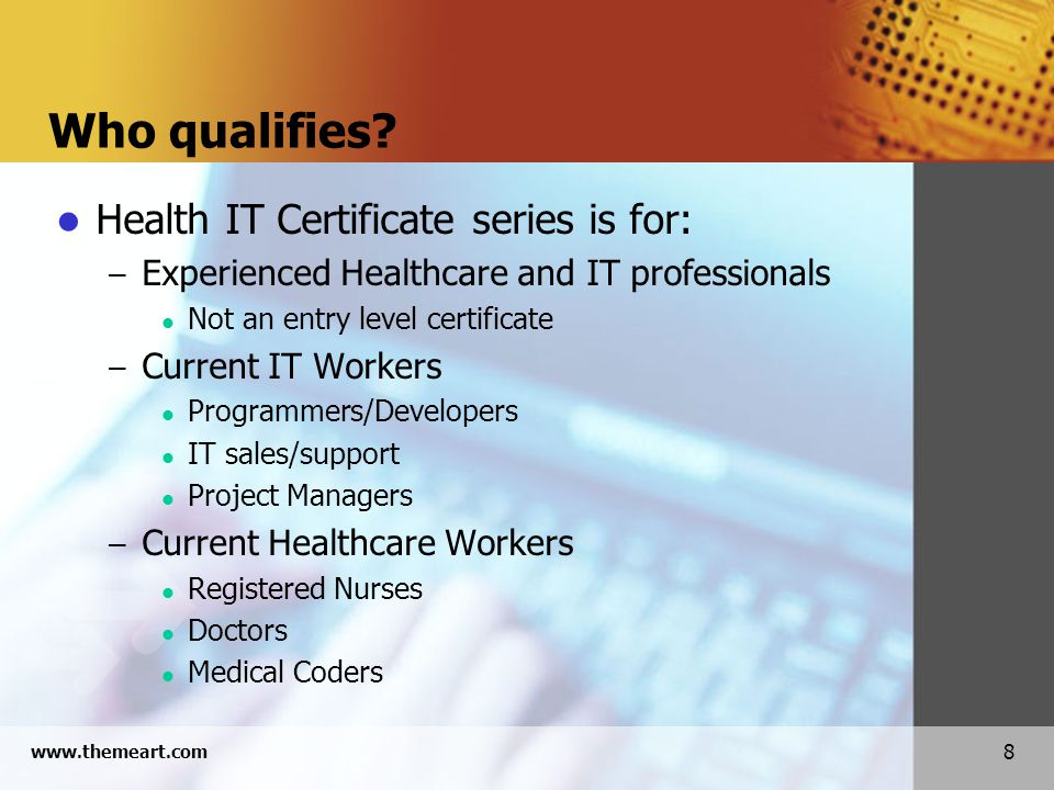 8 www.themeart.com Who qualifies? Health IT Certificate series is for: – Experienced Healthcare and IT professionals Not an entry level certificate –
