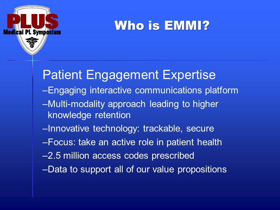 Patient Engagement Expertise –Engaging interactive communications platform –Multi-modality approach leading to higher knowledge retention –Innovative technology: trackable, secure –Focus: take an active role in patient health –2.5 million access codes prescribed –Data to support all of our value propositions Who is EMMI