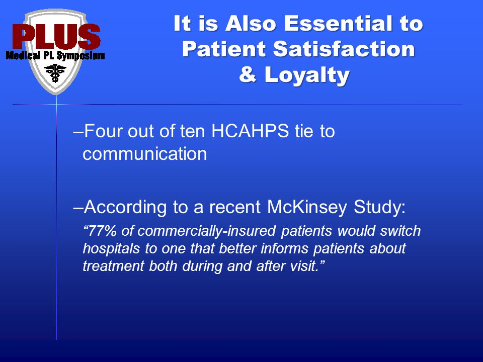 It is Also Essential to Patient Satisfaction & Loyalty –Four out of ten HCAHPS tie to communication –According to a recent McKinsey Study: 77% of commercially-insured patients would switch hospitals to one that better informs patients about treatment both during and after visit.