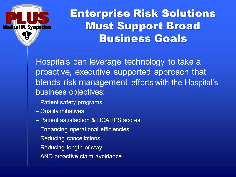 Enterprise Risk Solutions Must Support Broad Business Goals Hospitals can leverage technology to take a proactive, executive supported approach that blends risk management efforts with the Hospitals business objectives: –Patient safety programs –Quality initiatives –Patient satisfaction & HCAHPS scores –Enhancing operational efficiencies –Reducing cancellations –Reducing length of stay –AND proactive claim avoidance