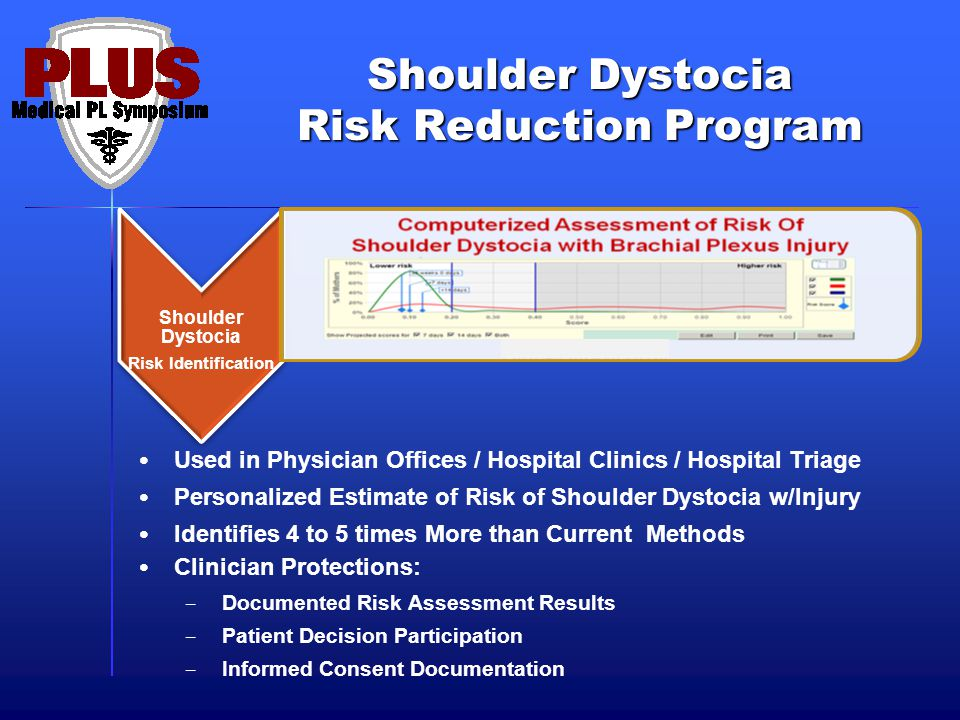 Shoulder Dystocia Risk Reduction Program Used in Physician Offices / Hospital Clinics / Hospital Triage Personalized Estimate of Risk of Shoulder Dystocia w/Injury Identifies 4 to 5 times More than Current Methods Clinician Protections: – Documented Risk Assessment Results – Patient Decision Participation – Informed Consent Documentation