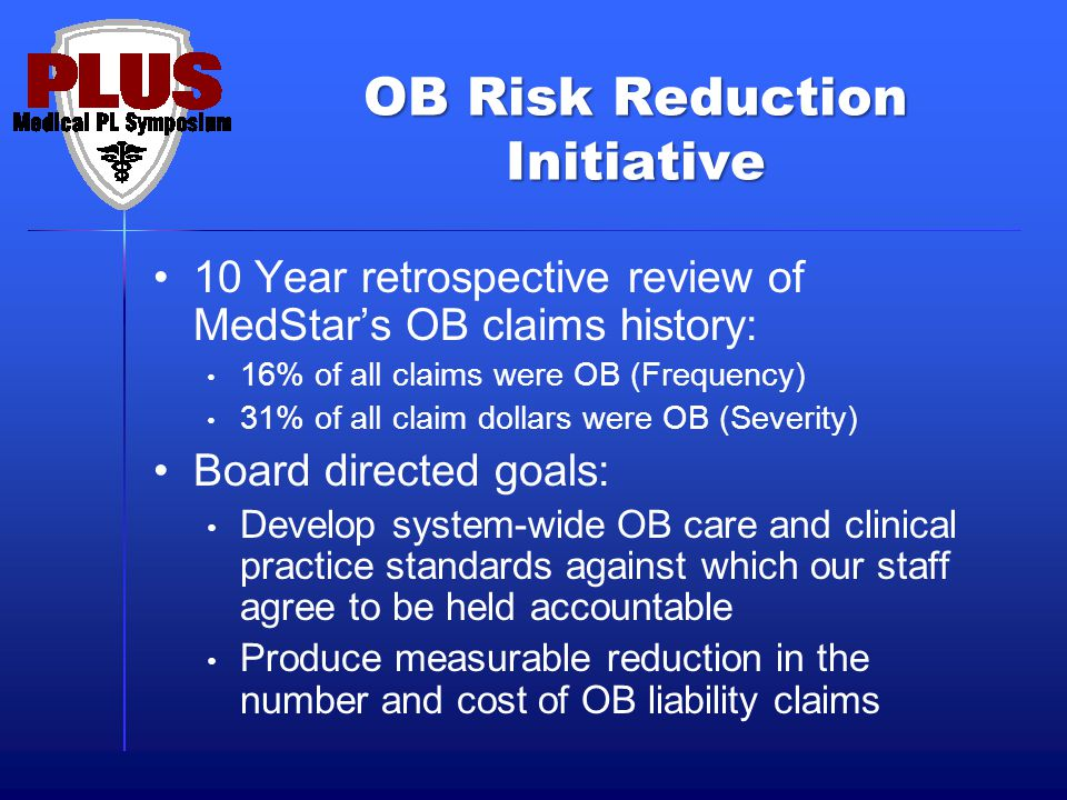 OB Risk Reduction Initiative 10 Year retrospective review of MedStars OB claims history: 16% of all claims were OB (Frequency) 31% of all claim dollars were OB (Severity) Board directed goals: Develop system-wide OB care and clinical practice standards against which our staff agree to be held accountable Produce measurable reduction in the number and cost of OB liability claims