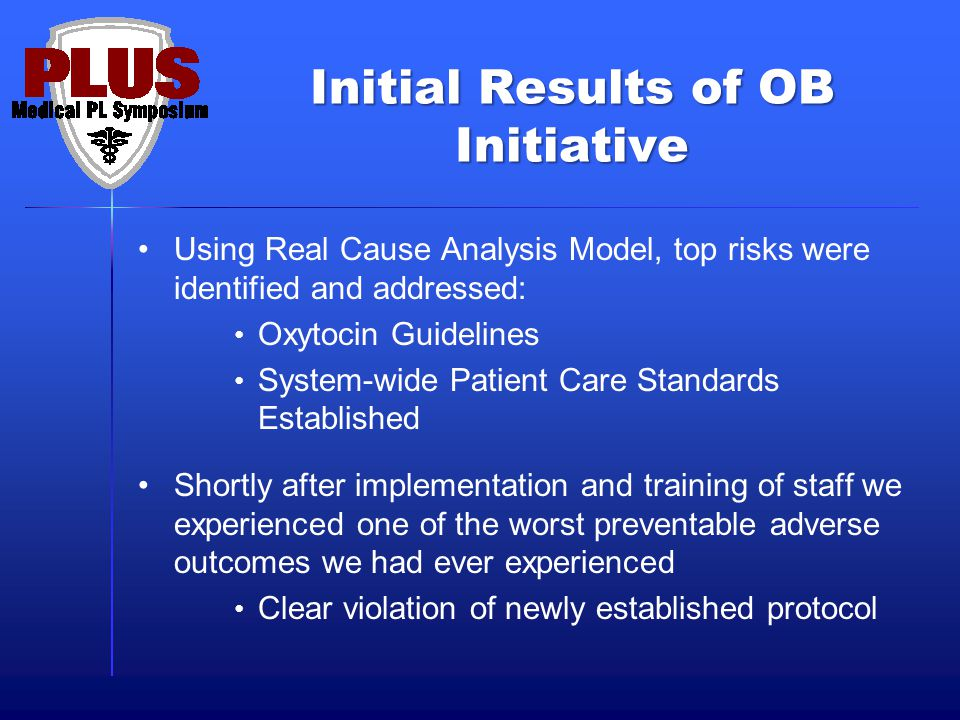 Initial Results of OB Initiative Using Real Cause Analysis Model, top risks were identified and addressed: Oxytocin Guidelines System-wide Patient Care Standards Established Shortly after implementation and training of staff we experienced one of the worst preventable adverse outcomes we had ever experienced Clear violation of newly established protocol