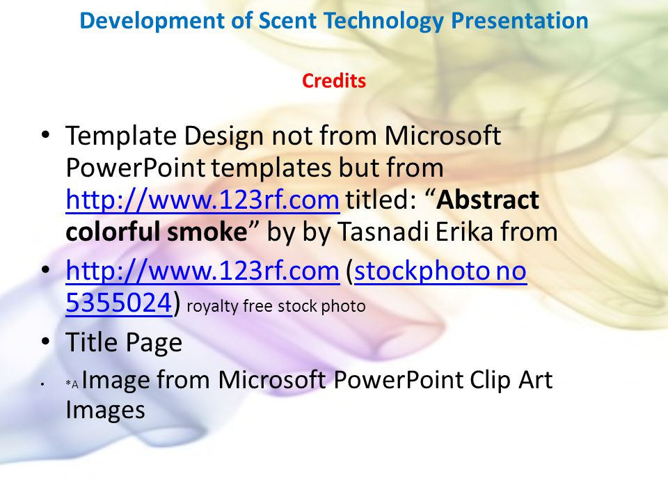 Development of Scent Technology Presentation Credits Template Design not from Microsoft PowerPoint templates but from http://www.123rf.com titled: Abstract colorful smoke by by Tasnadi Erika from http://www.123rf.com http://www.123rf.com (stockphoto no 5355024) royalty free stock photo http://www.123rf.comstockphoto no 5355024 Title Page *A Image from Microsoft PowerPoint Clip Art Images