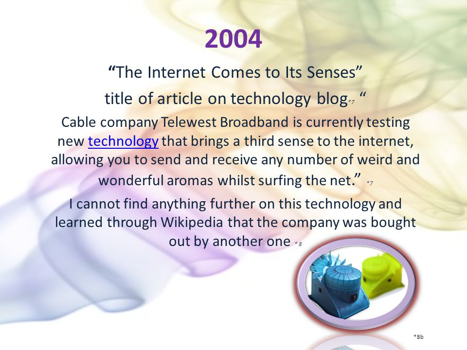 2004 The Internet Comes to Its Senses title of article on technology blog *7 Cable company Telewest Broadband is currently testing new technology that brings a third sense to the internet, allowing you to send and receive any number of weird and wonderful aromas whilst surfing the net.