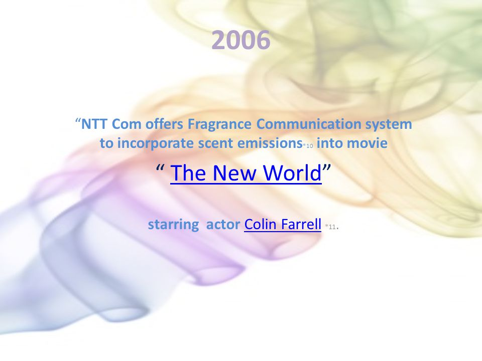2006 NTT Com offers Fragrance Communication system to incorporate scent emissions *10 into movie The New World starring actor Colin Farrell *11.Colin Farrell