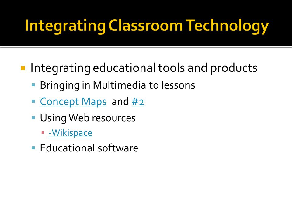 Integrating educational tools and products Bringing in Multimedia to lessons Concept Maps and #2 Concept Maps#2 Using Web resources -Wikispace Educational software