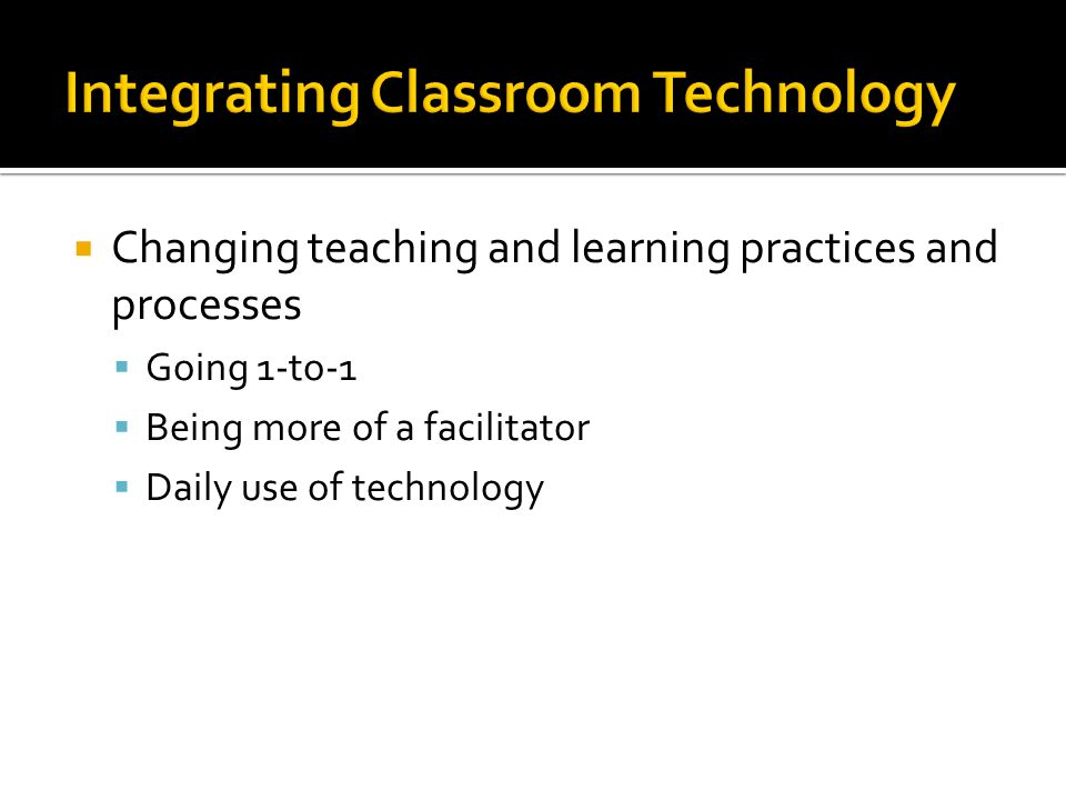 Changing teaching and learning practices and processes Going 1-to-1 Being more of a facilitator Daily use of technology