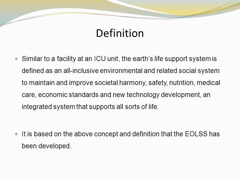 Definition Similar to a facility at an ICU unit, the earths life support system is defined as an all-inclusive environmental and related social system to maintain and improve societal harmony, safety, nutrition, medical care, economic standards and new technology development, an integrated system that supports all sorts of life.