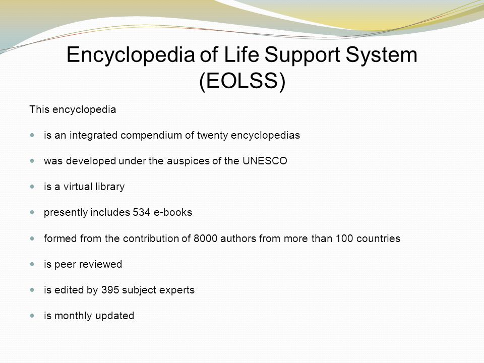 Encyclopedia of Life Support System (EOLSS) This encyclopedia is an integrated compendium of twenty encyclopedias was developed under the auspices of the UNESCO is a virtual library presently includes 534 e-books formed from the contribution of 8000 authors from more than 100 countries is peer reviewed is edited by 395 subject experts is monthly updated
