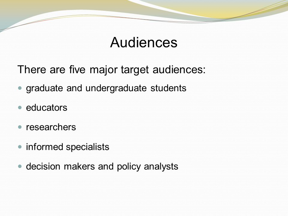 Audiences There are five major target audiences: graduate and undergraduate students educators researchers informed specialists decision makers and policy analysts