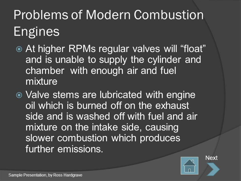 Problems of Modern Combustion Engines At higher RPMs regular valves will float and is unable to supply the cylinder and chamber with enough air and fuel mixture Valve stems are lubricated with engine oil which is burned off on the exhaust side and is washed off with fuel and air mixture on the intake side, causing slower combustion which produces further emissions.
