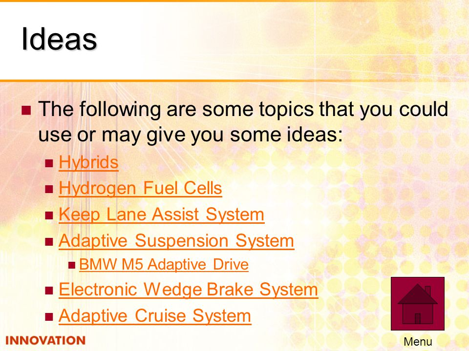 Ideas The following are some topics that you could use or may give you some ideas: Hybrids Hydrogen Fuel Cells Keep Lane Assist System Adaptive Suspension System BMW M5 Adaptive Drive Electronic Wedge Brake System Adaptive Cruise System Menu