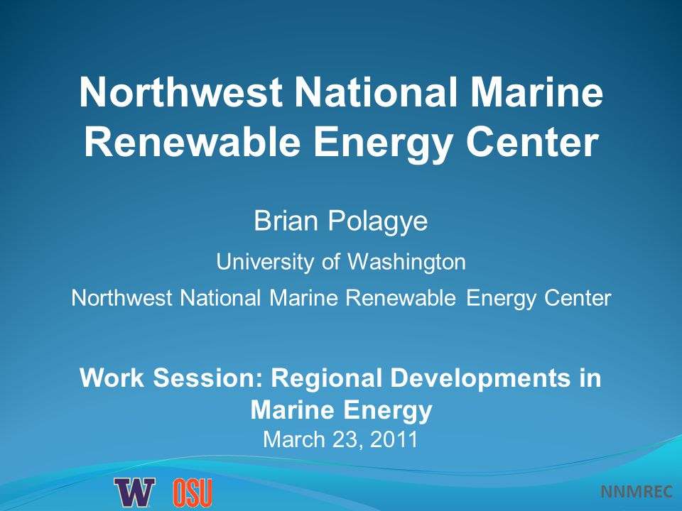 NNMREC Work Session: Regional Developments in Marine Energy March 23, 2011 Northwest National Marine Renewable Energy Center Brian Polagye University of Washington Northwest National Marine Renewable Energy Center