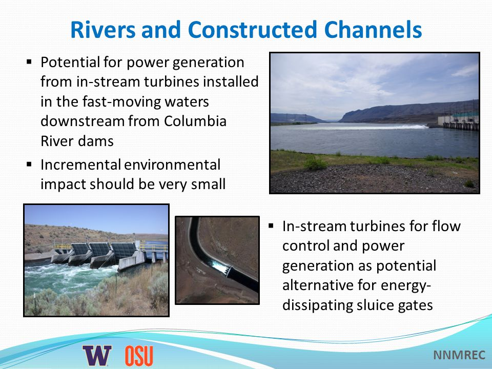 NNMREC Rivers and Constructed Channels Potential for power generation from in-stream turbines installed in the fast-moving waters downstream from Columbia River dams Incremental environmental impact should be very small In-stream turbines for flow control and power generation as potential alternative for energy- dissipating sluice gates