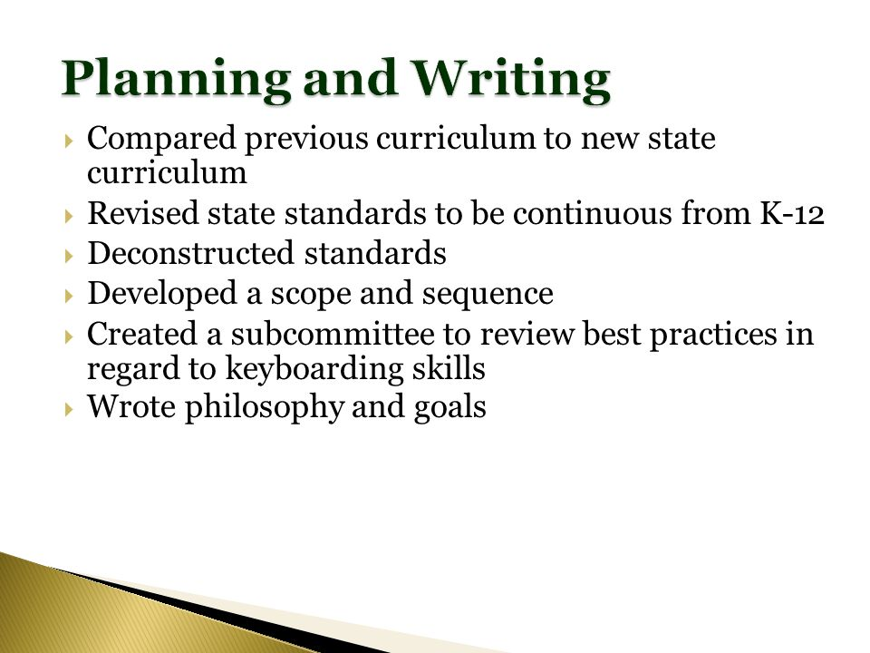 Compared previous curriculum to new state curriculum Revised state standards to be continuous from K-12 Deconstructed standards Developed a scope and sequence Created a subcommittee to review best practices in regard to keyboarding skills Wrote philosophy and goals