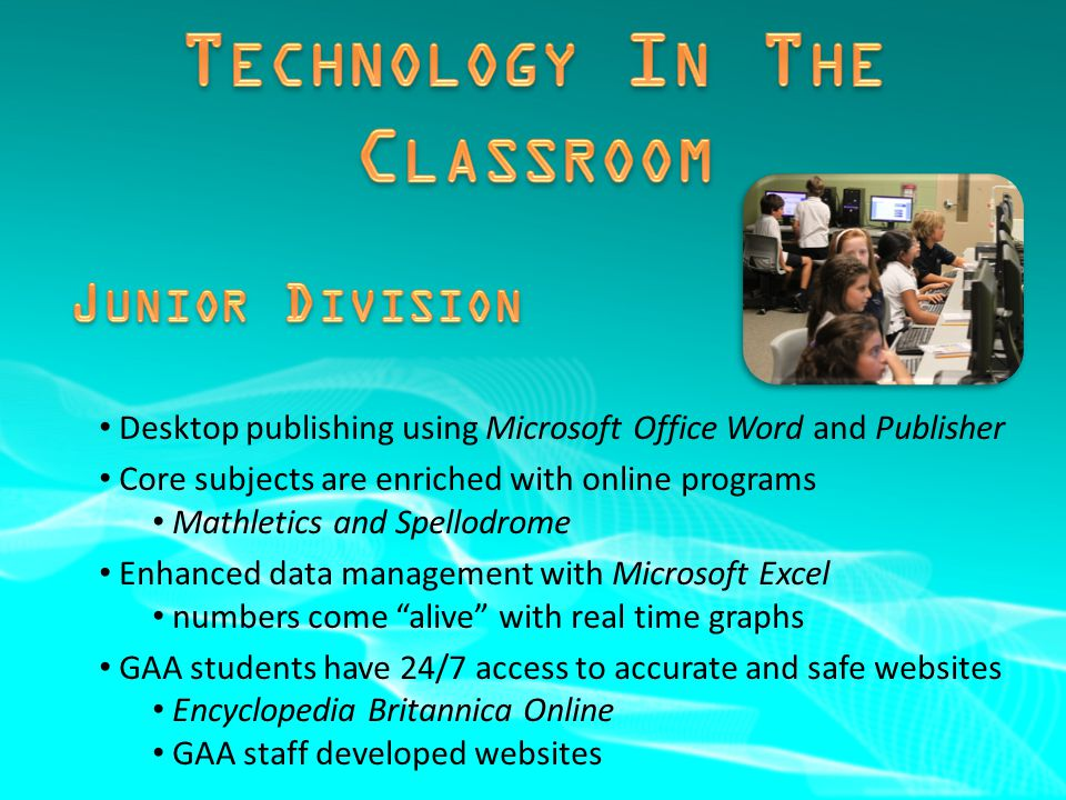 Desktop publishing using Microsoft Office Word and Publisher Core subjects are enriched with online programs Mathletics and Spellodrome Enhanced data management with Microsoft Excel numbers come alive with real time graphs GAA students have 24/7 access to accurate and safe websites Encyclopedia Britannica Online GAA staff developed websites