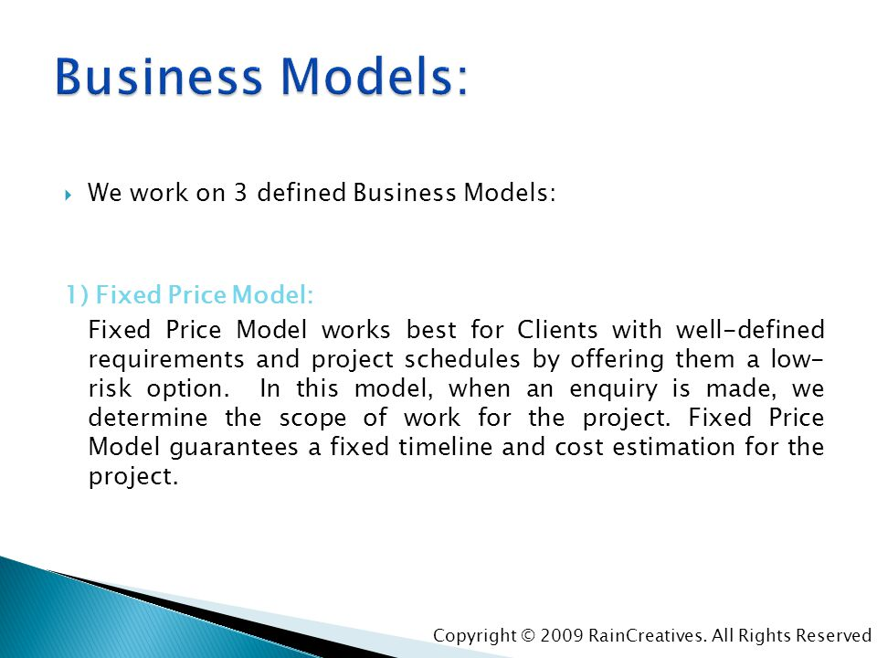 We work on 3 defined Business Models: 1) Fixed Price Model: Fixed Price Model works best for Clients with well-defined requirements and project schedu