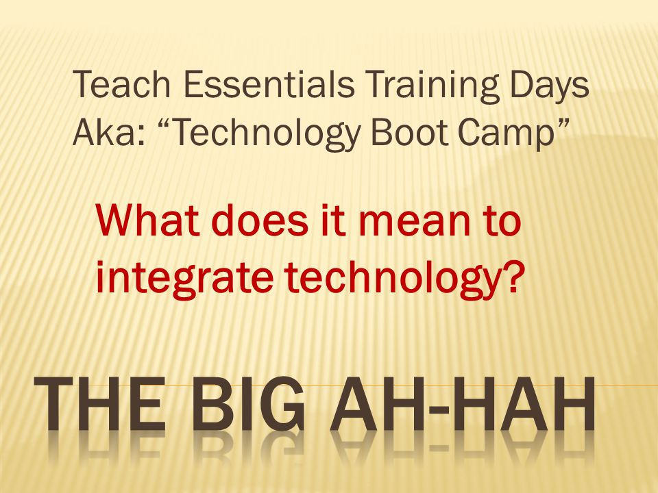 What does it mean to integrate technology Teach Essentials Training Days Aka: Technology Boot Camp