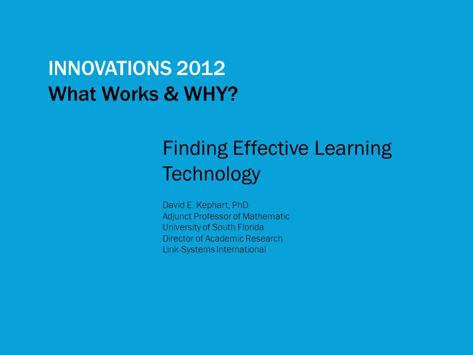 INNOVATIONS 2012 What Works & WHY? Finding Effective Learning Technology David E. Kephart, PhD Adjunct Professor of Mathematic University of South Flo