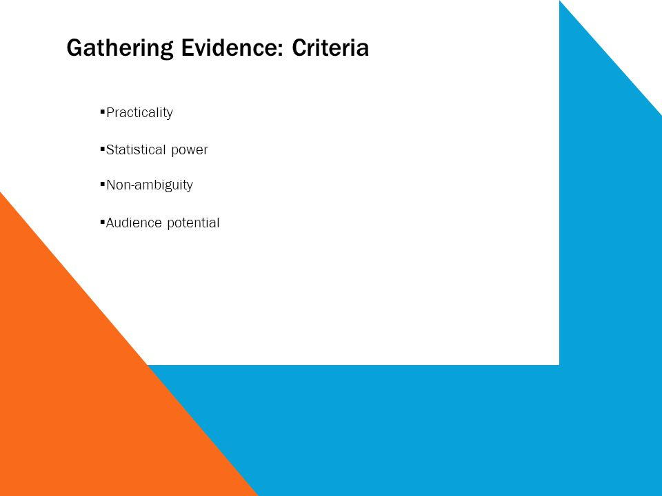Gathering Evidence: Criteria Practicality Statistical power Non-ambiguity Audience potential