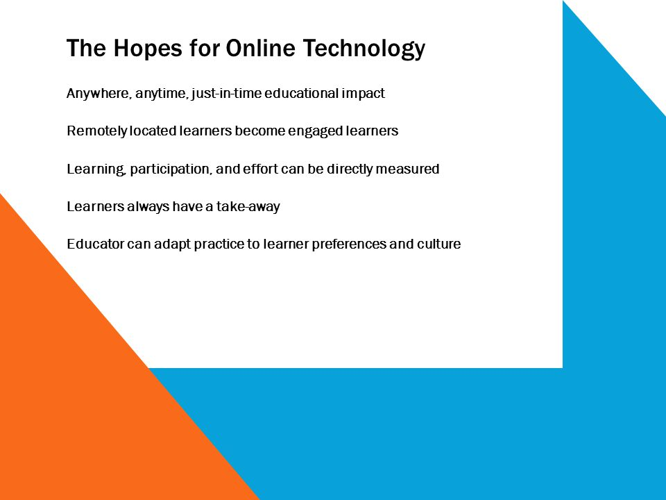 The Hopes for Online Technology Anywhere, anytime, just-in-time educational impact Remotely located learners become engaged learners Learning, partici