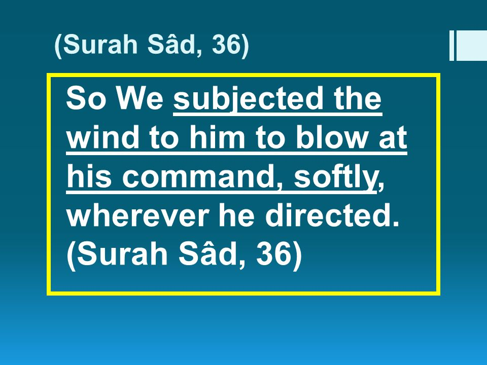 (Surah Sâd, 36) So We subjected the wind to him to blow at his command, softly, wherever he directed.