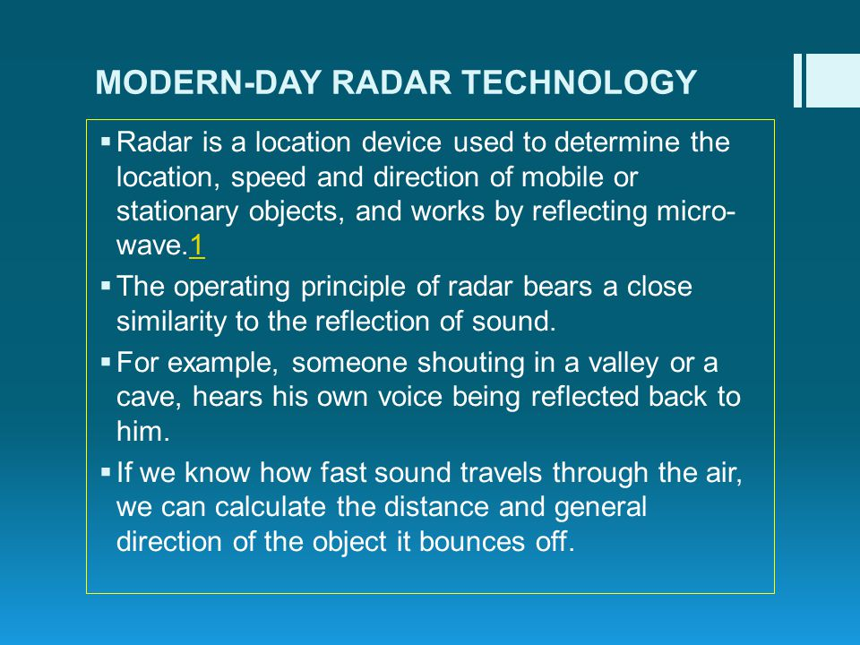 MODERN-DAY RADAR TECHNOLOGY Radar is a location device used to determine the location, speed and direction of mobile or stationary objects, and works by reflecting micro- wave.11 The operating principle of radar bears a close similarity to the reflection of sound.