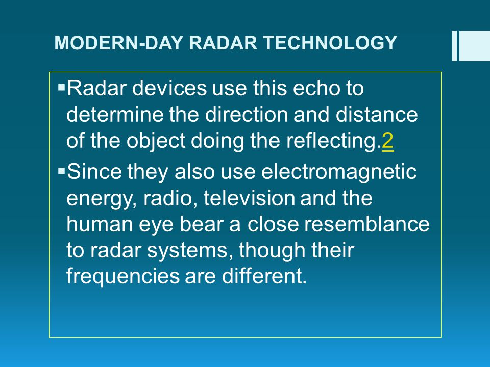 MODERN-DAY RADAR TECHNOLOGY Radar devices use this echo to determine the direction and distance of the object doing the reflecting.22 Since they also use electromagnetic energy, radio, television and the human eye bear a close resemblance to radar systems, though their frequencies are different.