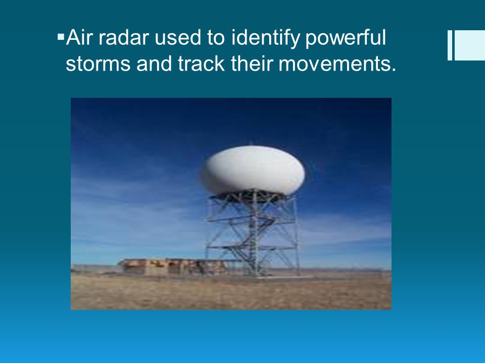 Air radar used to identify powerful storms and track their movements.
