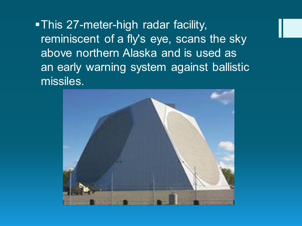 This 27-meter-high radar facility, reminiscent of a fly s eye, scans the sky above northern Alaska and is used as an early warning system against ballistic missiles.