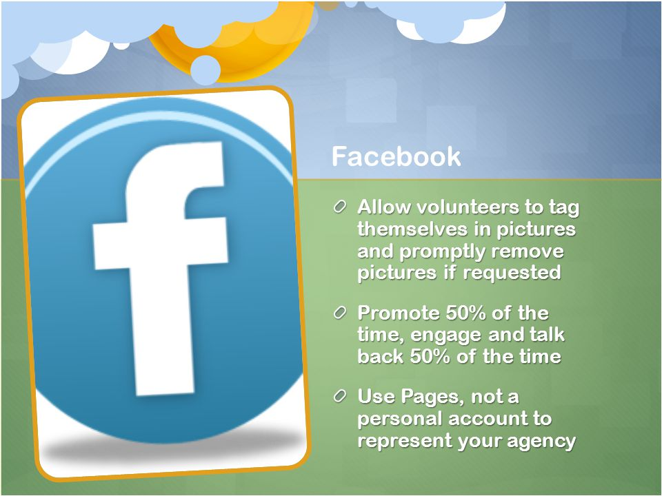 Facebook Allow volunteers to tag themselves in pictures and promptly remove pictures if requested Promote 50% of the time, engage and talk back 50% of the time Use Pages, not a personal account to represent your agency