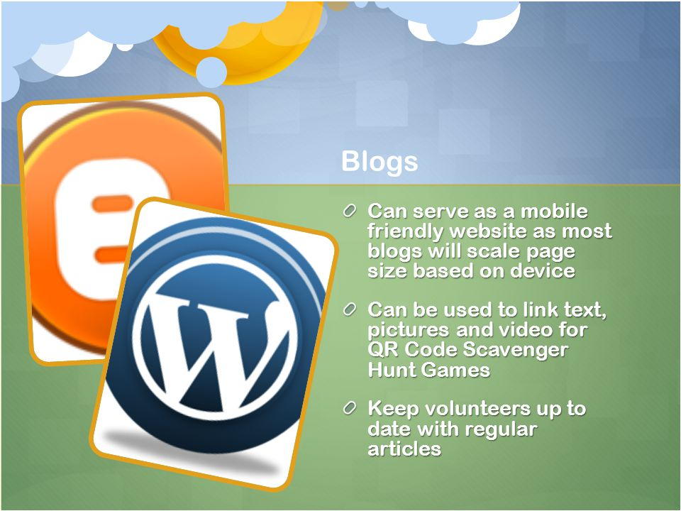 Blogs Can serve as a mobile friendly website as most blogs will scale page size based on device Can be used to link text, pictures and video for QR Code Scavenger Hunt Games Keep volunteers up to date with regular articles