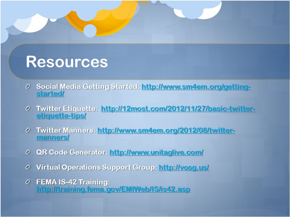 Resources Social Media Getting Started: http://www.sm4em.org/getting- started/ http://www.sm4em.org/getting- started/http://www.sm4em.org/getting- started/ Twitter Etiquette: http://12most.com/2012/11/27/basic-twitter- etiquette-tips/ http://12most.com/2012/11/27/basic-twitter- etiquette-tips/http://12most.com/2012/11/27/basic-twitter- etiquette-tips/ Twitter Manners: http://www.sm4em.org/2012/08/twitter- manners/ http://www.sm4em.org/2012/08/twitter- manners/http://www.sm4em.org/2012/08/twitter- manners/ QR Code Generator: http://www.unitaglive.com/ http://www.unitaglive.com/ Virtual Operations Support Group: http://vosg.us/ http://vosg.us/ FEMA IS-42 Training: http://training.fema.gov/EMIWeb/IS/is42.asp http://training.fema.gov/EMIWeb/IS/is42.asp