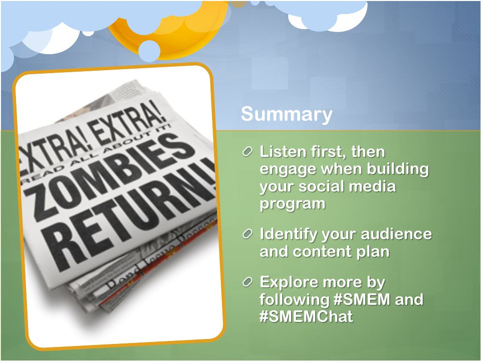 Summary Listen first, then engage when building your social media program Identify your audience and content plan Explore more by following #SMEM and #SMEMChat