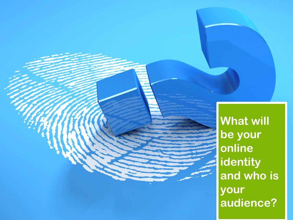 What will be your online identity and who is your audience