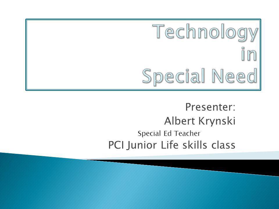 Presenter: Albert Krynski Special Ed Teacher PCI Junior Life skills class