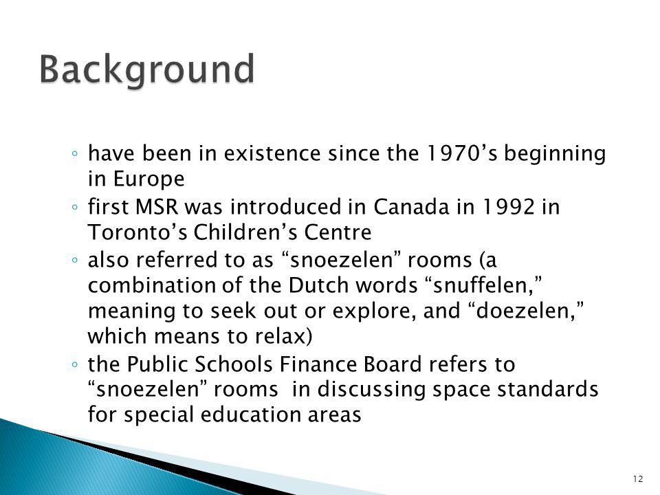 have been in existence since the 1970s beginning in Europe first MSR was introduced in Canada in 1992 in Torontos Childrens Centre also referred to as snoezelen rooms (a combination of the Dutch words snuffelen, meaning to seek out or explore, and doezelen, which means to relax) the Public Schools Finance Board refers to snoezelen rooms in discussing space standards for special education areas 12