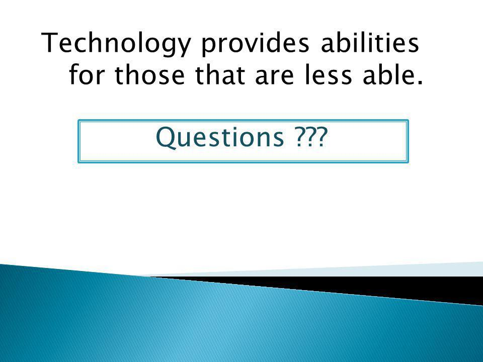 Questions Technology provides abilities for those that are less able.
