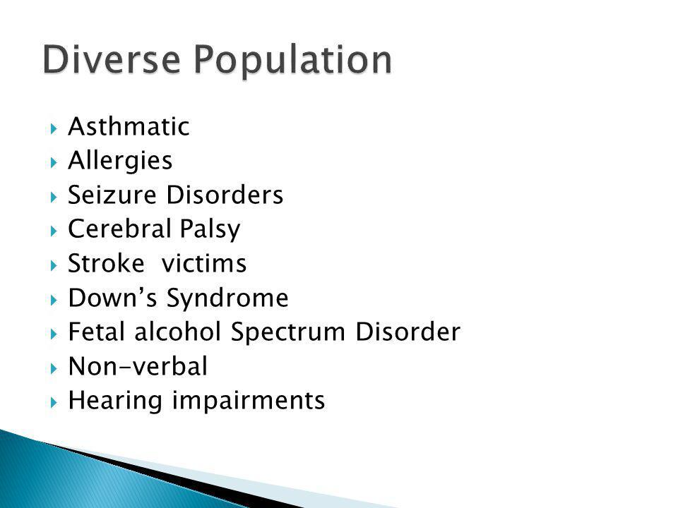 Asthmatic Allergies Seizure Disorders Cerebral Palsy Stroke victims Downs Syndrome Fetal alcohol Spectrum Disorder Non-verbal Hearing impairments